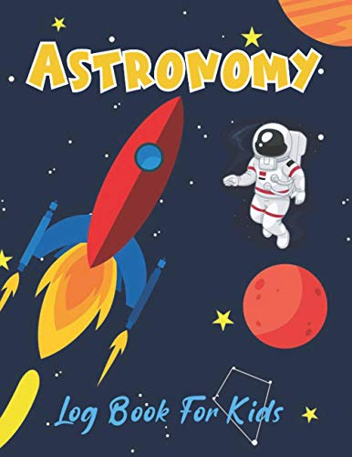 Astronomy Log Book for Kids: Astronomy for Beginners Night Sky Watchers | Educational Stargazing for Kids