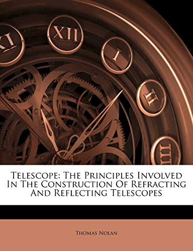 Telescope: The Principles Involved In The Construction Of Refracting And Reflecting Telescopes